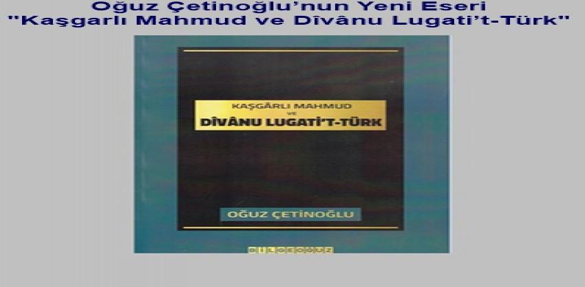 Oğuz Çetinoğlu'nun Yeni Eseri Kaşgarlı Mahmud ve Dîvânu Lugati't-Türk