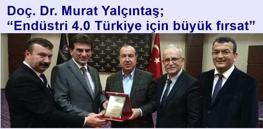 """Doç. Dr. Murat Yalçıntaş; """"Endüstri 4.0 Türkiye için büyük fırsat"""""""